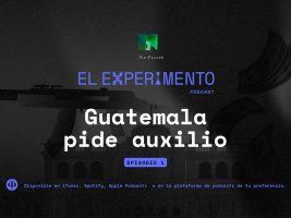 No Ficción lanza podcast episodio 01: Guatemala pide auxilio